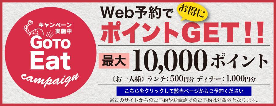GO TO EAT キャンペーン!WEB予約でお得にポイントGET!最大10,000ポイント<お一人様>ランチ:500円分 ディナー:1,000円分